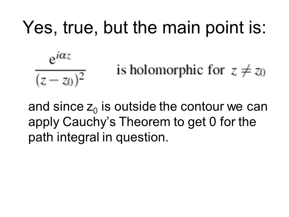 Yes, true, but the main point is: and since z 0 is outside the contour we can apply Cauchys Theorem to get 0 for the path integral in question.