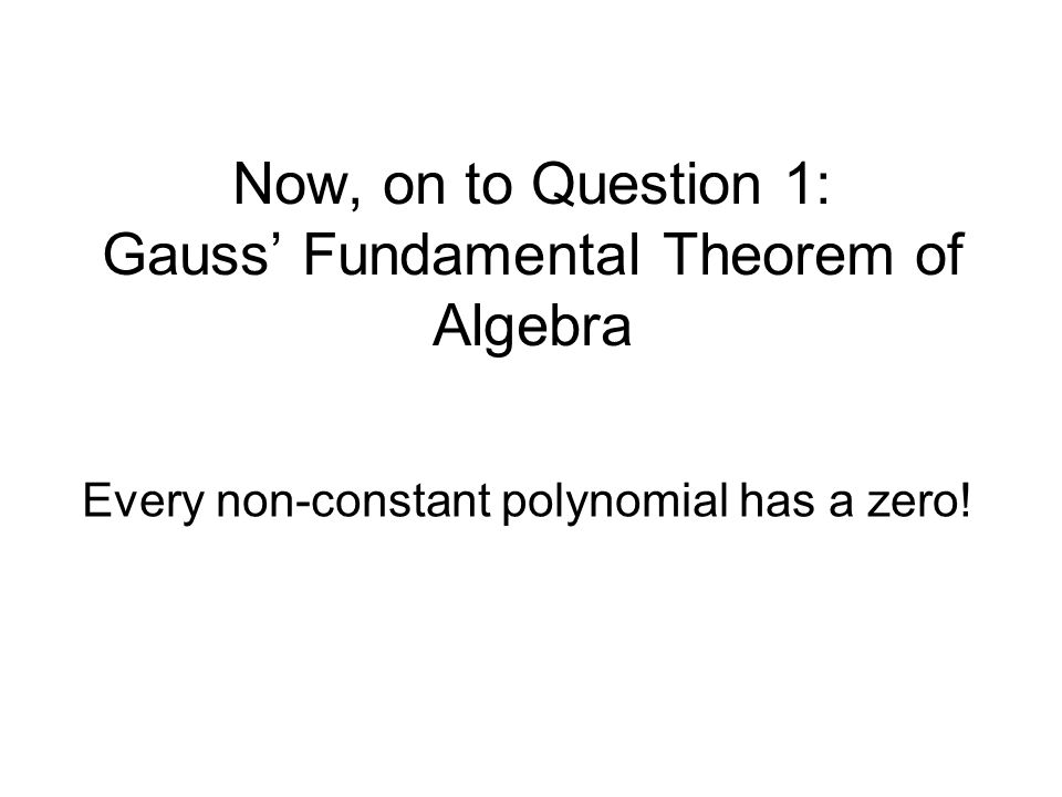 Now, on to Question 1: Gauss Fundamental Theorem of Algebra Every non-constant polynomial has a zero!