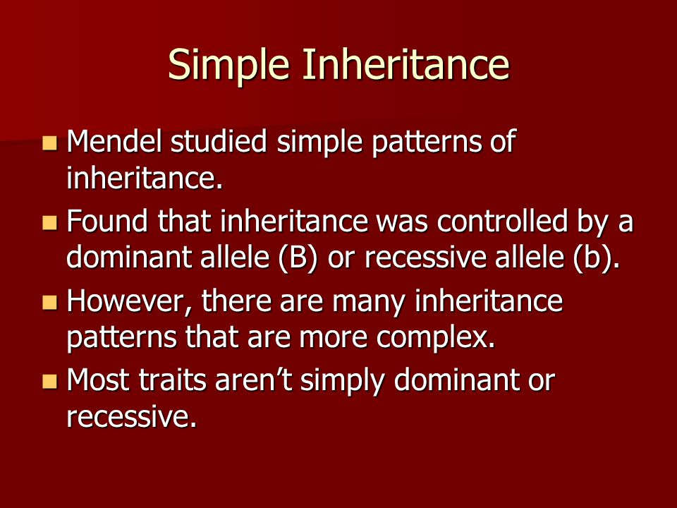 Simple Inheritance Mendel studied simple patterns of inheritance. Mendel studied simple patterns of inheritance. Found that inheritance was controlled