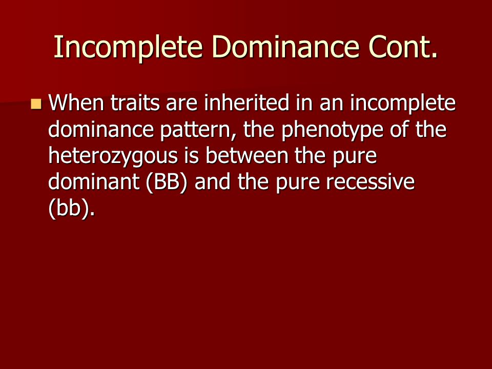 Incomplete Dominance Cont. When traits are inherited in an incomplete dominance pattern, the phenotype of the heterozygous is between the pure dominan