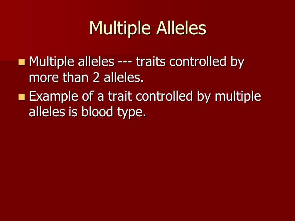 Multiple Alleles Multiple alleles --- traits controlled by more than 2 alleles. Multiple alleles --- traits controlled by more than 2 alleles. Example
