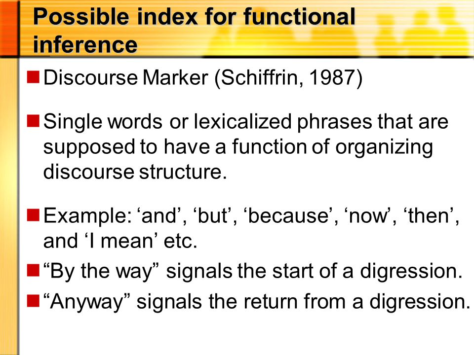 Possible index for functional inference nDiscourse Marker (Schiffrin, 1987) nSingle words or lexicalized phrases that are supposed to have a function of organizing discourse structure.