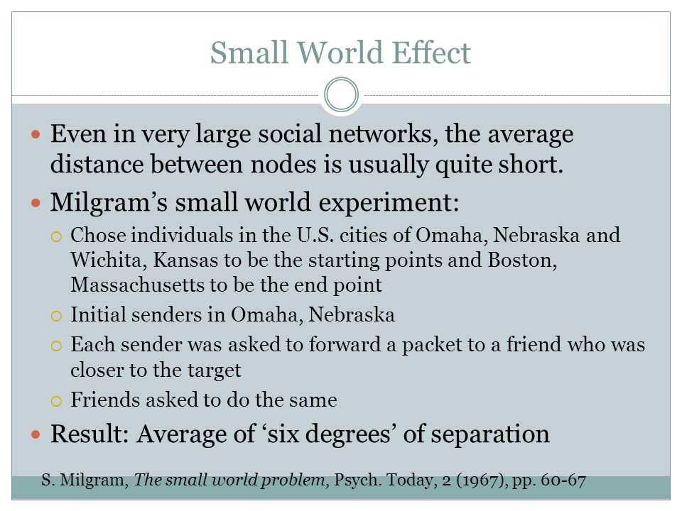 Small World Effect Even in very large social networks, the average distance between nodes is usually quite short.