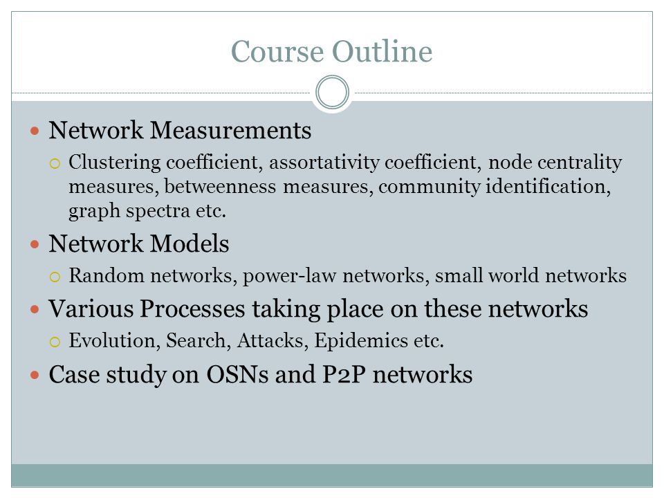 Course Outline Network Measurements Clustering coefficient, assortativity coefficient, node centrality measures, betweenness measures, community identification, graph spectra etc.