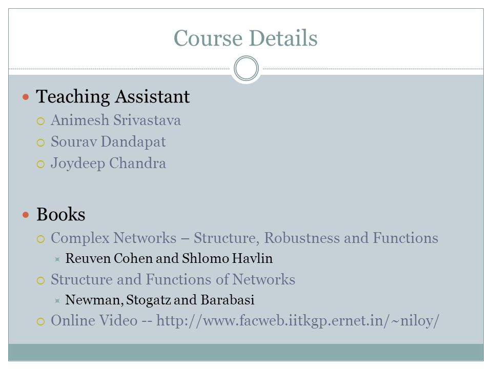 Course Details Teaching Assistant Animesh Srivastava Sourav Dandapat Joydeep Chandra Books Complex Networks – Structure, Robustness and Functions Reuven Cohen and Shlomo Havlin Structure and Functions of Networks Newman, Stogatz and Barabasi Online Video -- http://www.facweb.iitkgp.ernet.in/~niloy/