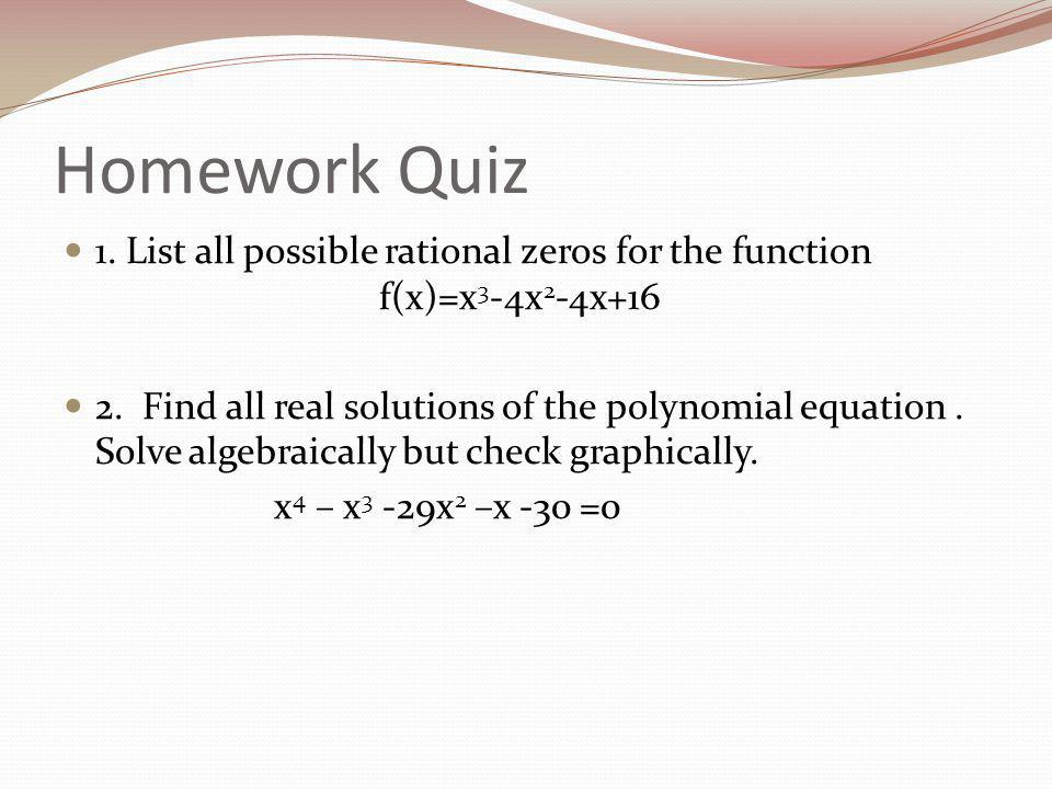 Homework Quiz 1. List all possible rational zeros for the function f(x)=x 3 -4x 2 -4x+16 2.