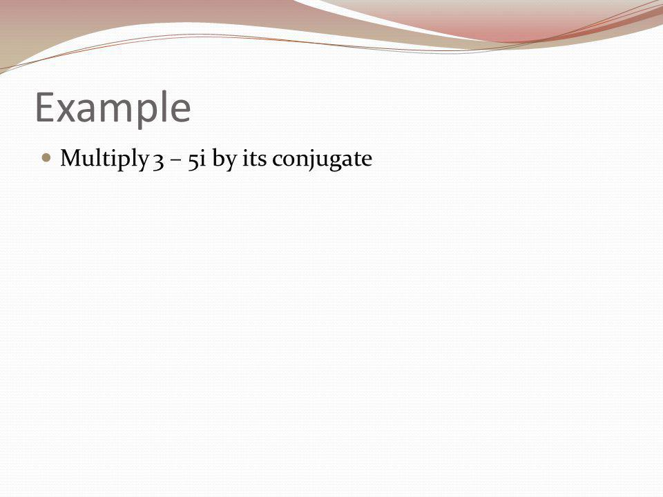 Example Multiply 3 – 5i by its conjugate
