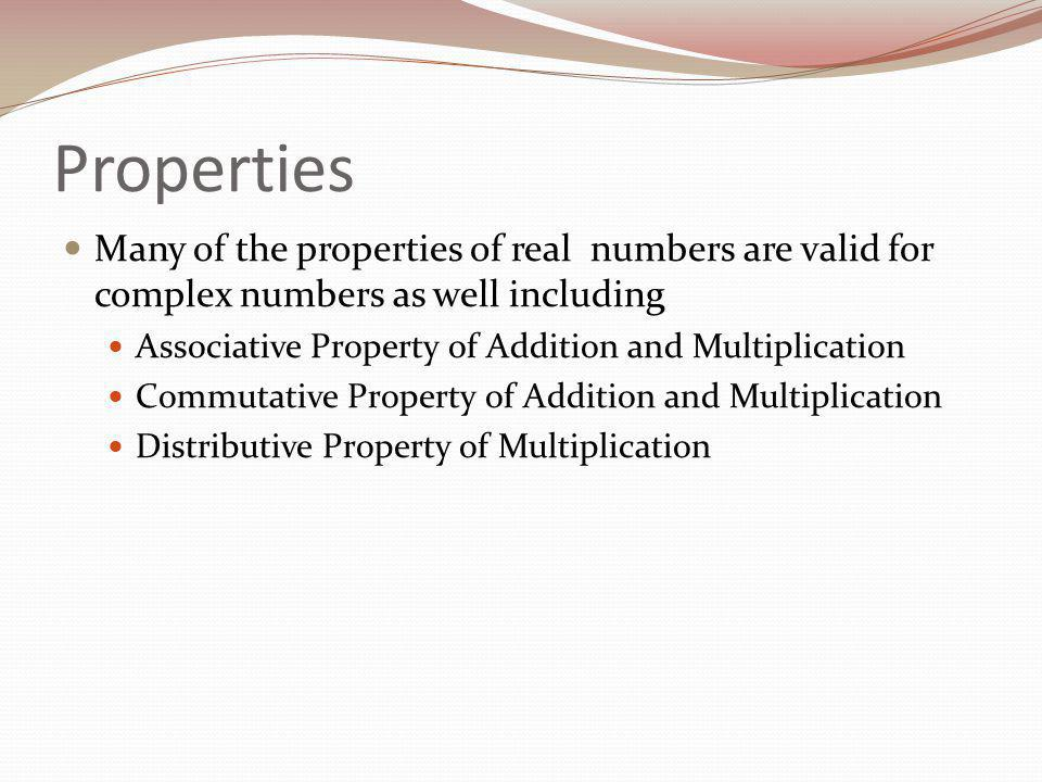 Properties Many of the properties of real numbers are valid for complex numbers as well including Associative Property of Addition and Multiplication Commutative Property of Addition and Multiplication Distributive Property of Multiplication