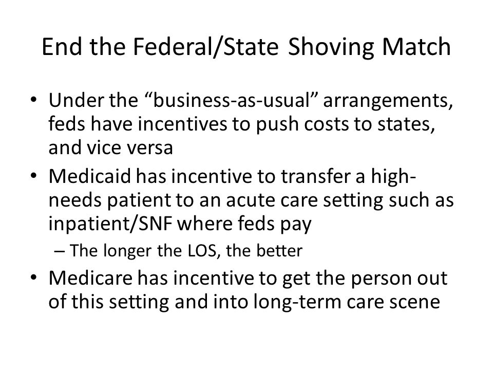 End the Federal/State Shoving Match Under the business-as-usual arrangements, feds have incentives to push costs to states, and vice versa Medicaid has incentive to transfer a high- needs patient to an acute care setting such as inpatient/SNF where feds pay – The longer the LOS, the better Medicare has incentive to get the person out of this setting and into long-term care scene