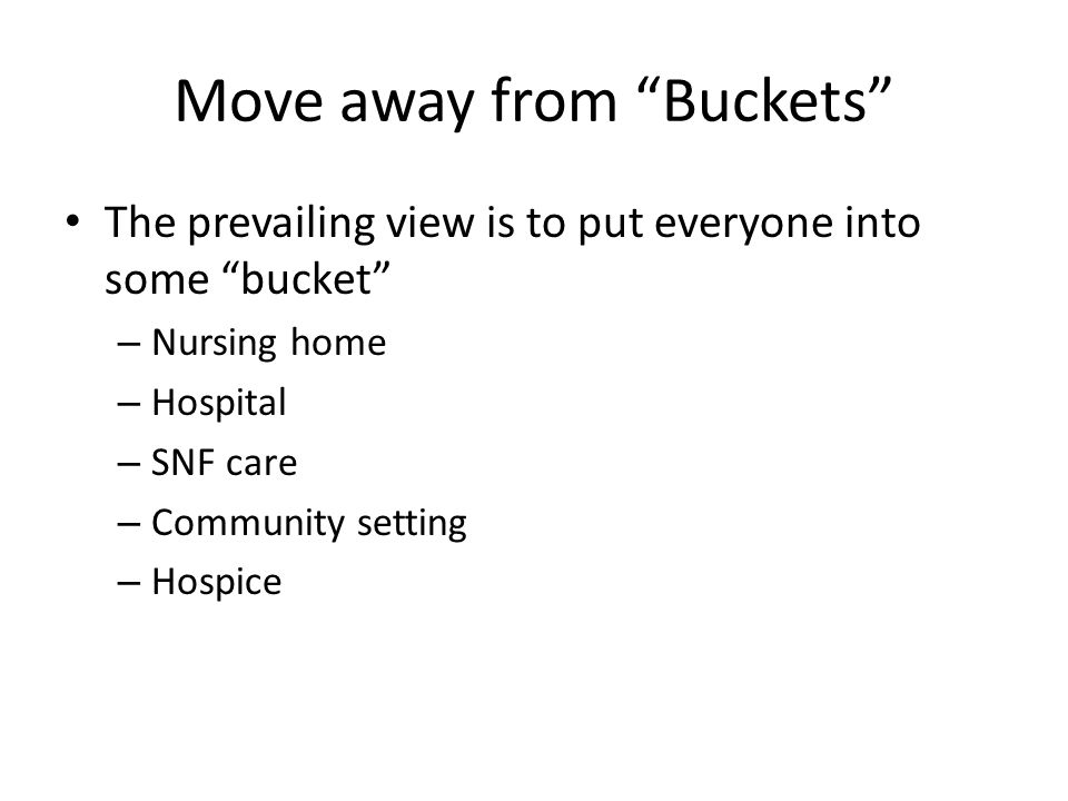 Move away from Buckets The prevailing view is to put everyone into some bucket – Nursing home – Hospital – SNF care – Community setting – Hospice