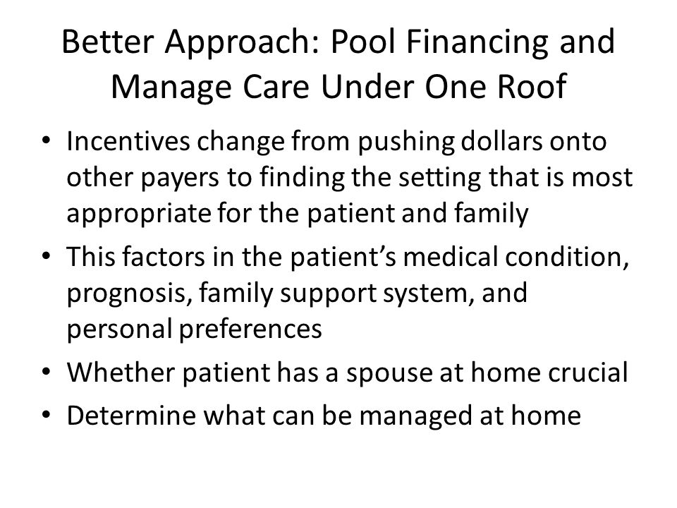 Better Approach: Pool Financing and Manage Care Under One Roof Incentives change from pushing dollars onto other payers to finding the setting that is most appropriate for the patient and family This factors in the patients medical condition, prognosis, family support system, and personal preferences Whether patient has a spouse at home crucial Determine what can be managed at home