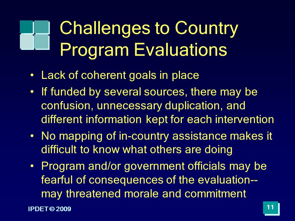 IPDET © 2009 11 Challenges to Country Program Evaluations Lack of coherent goals in place If funded by several sources, there may be confusion, unnece