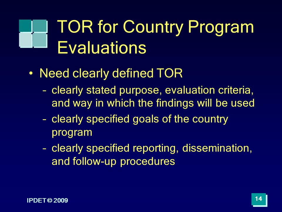 IPDET © 2009 14 TOR for Country Program Evaluations Need clearly defined TOR –clearly stated purpose, evaluation criteria, and way in which the findin