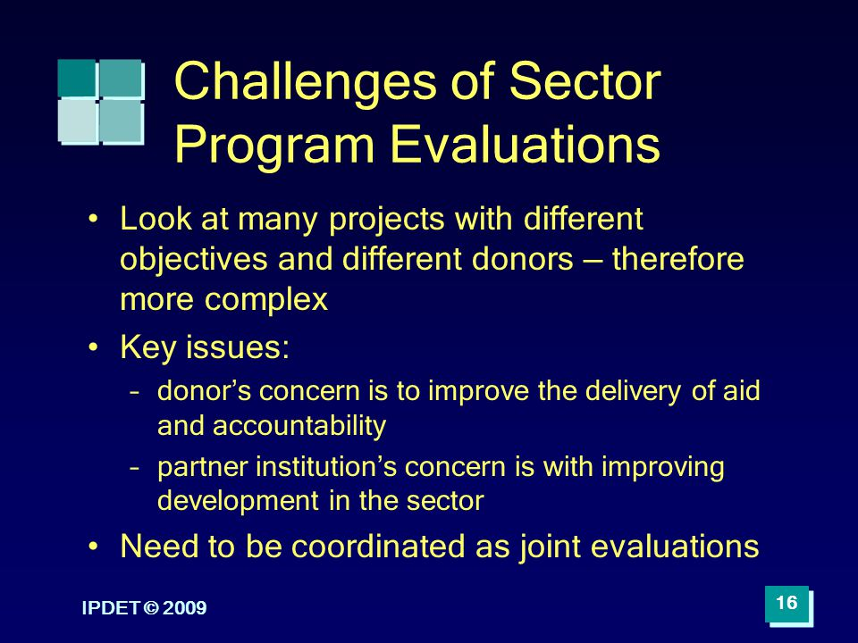 IPDET © 2009 16 Challenges of Sector Program Evaluations Look at many projects with different objectives and different donors therefore more complex K