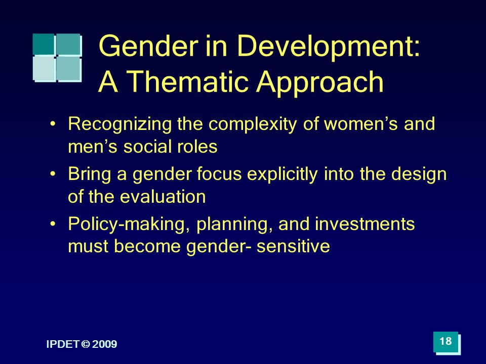 IPDET © 2009 18 Gender in Development: A Thematic Approach Recognizing the complexity of womens and mens social roles Bring a gender focus explicitly