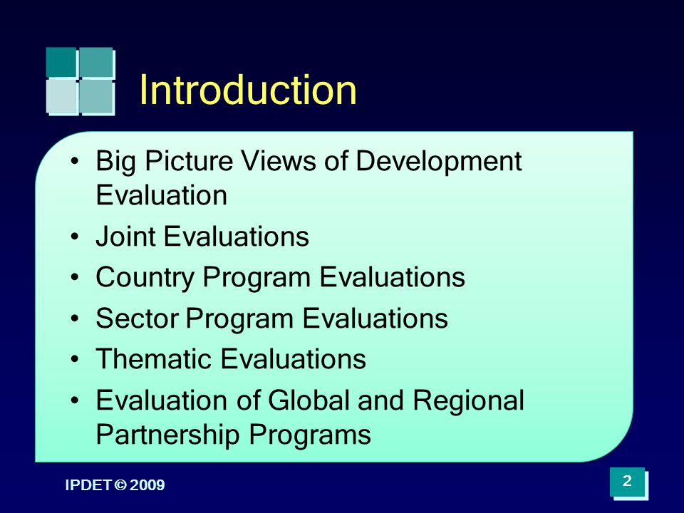 IPDET © 2009 2 Introduction Big Picture Views of Development Evaluation Joint Evaluations Country Program Evaluations Sector Program Evaluations Thema