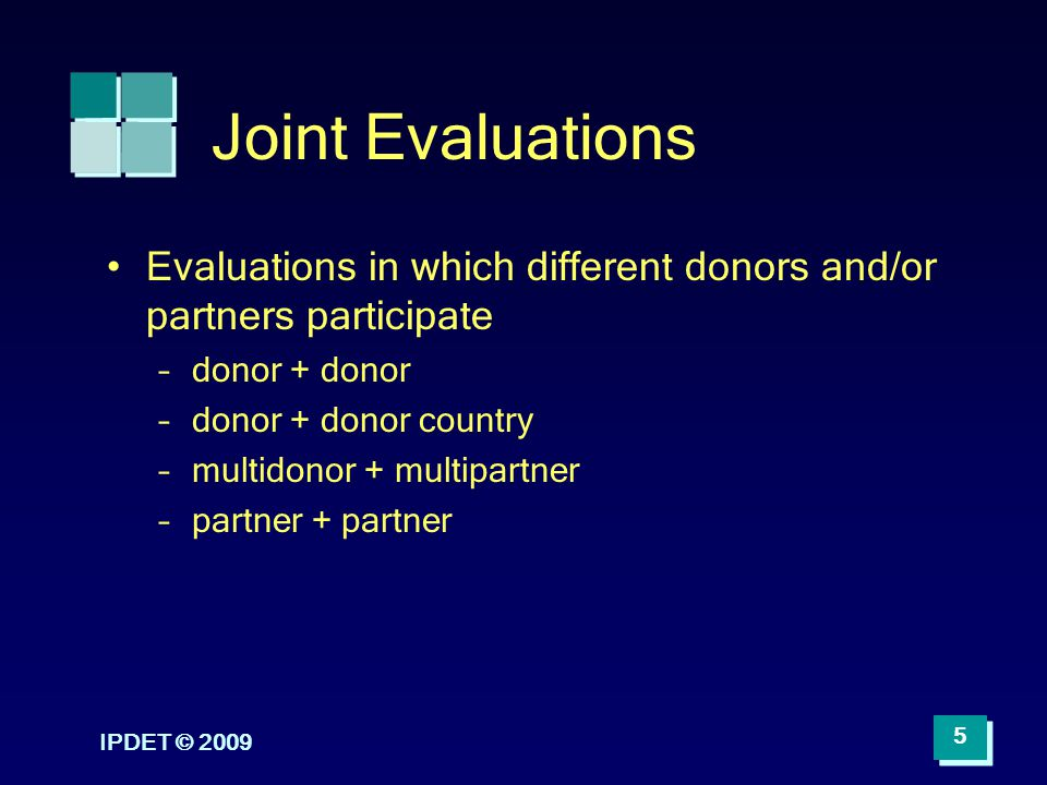 Joint Evaluations Evaluations in which different donors and/or partners participate –donor + donor –donor + donor country –multidonor + multipartner –