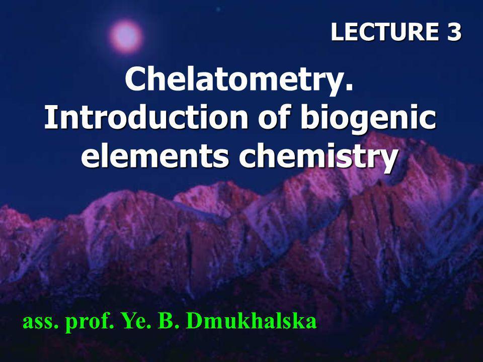 LECTURE 3 Introduction of biogenic elements chemistry Chelatometry. Introduction of biogenic elements chemistry ass. prof. Ye. B. Dmukhalska