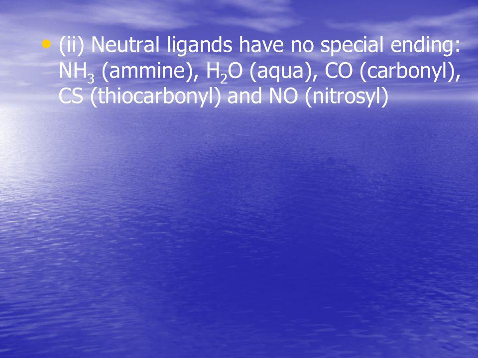 (ii) Neutral ligands have no special ending: NН 3 (ammine), Н 2 О (aqua), CO (carbonyl), CS (thiocarbonyl) and NO (nitrosyl)