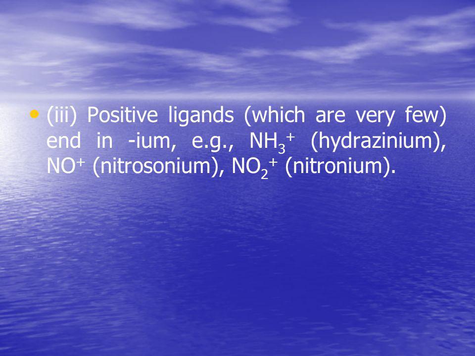 (iii) Positive ligands (which are very few) end in -ium, е.g., NН 3 + (hydrazinium), NO + (nitrosonium), NО 2 + (nitronium).