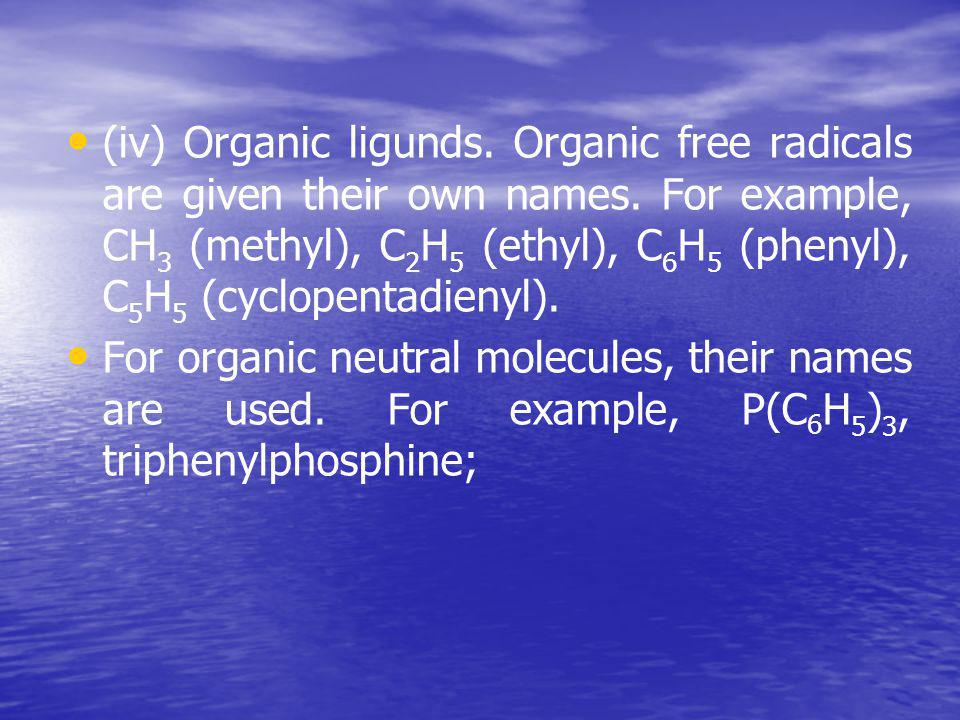 (iv) Organic ligunds. Organic free radicals are given their own names. For example, СН 3 (methyl), С 2 Н 5 (ethyl), С 6 Н 5 (phenyl), С 5 Н 5 (cyclope