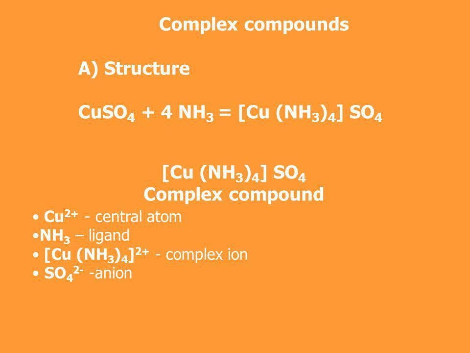 Complex compounds А) Structure CuSO 4 + 4 NH 3 = [Cu (NH 3 ) 4 ] SO 4 [Cu (NH 3 ) 4 ] SO 4 Complex compound Cu 2+ - central atom NH 3 – ligand [Cu (NH