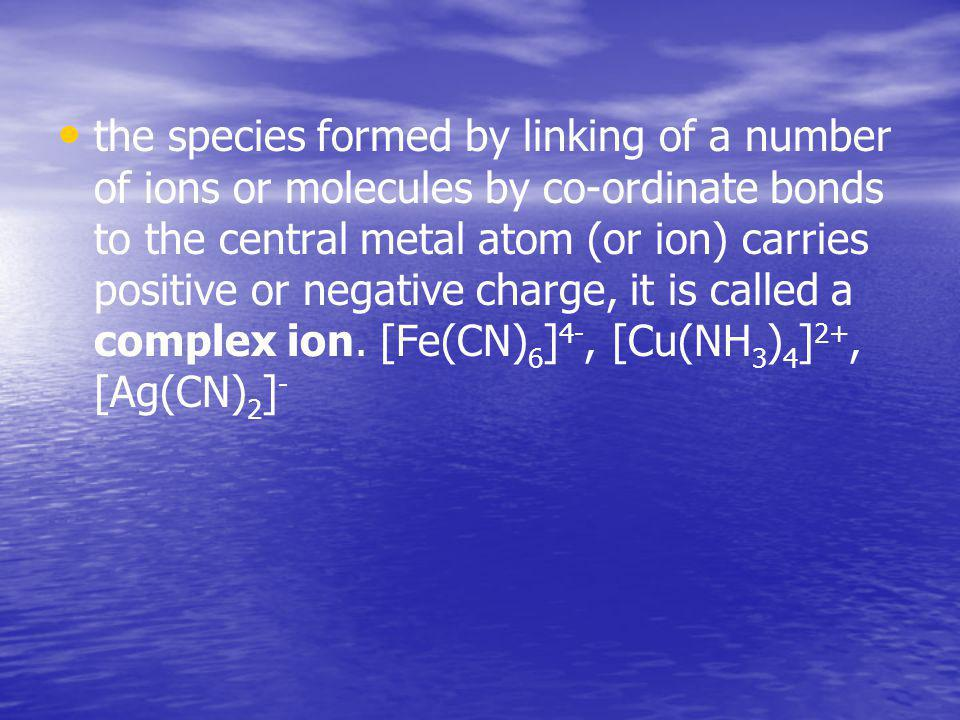 the species formed by linking of а number of ions or molecules by co-ordinate bonds to the central metal atom (or ion) carries positive or negative ch