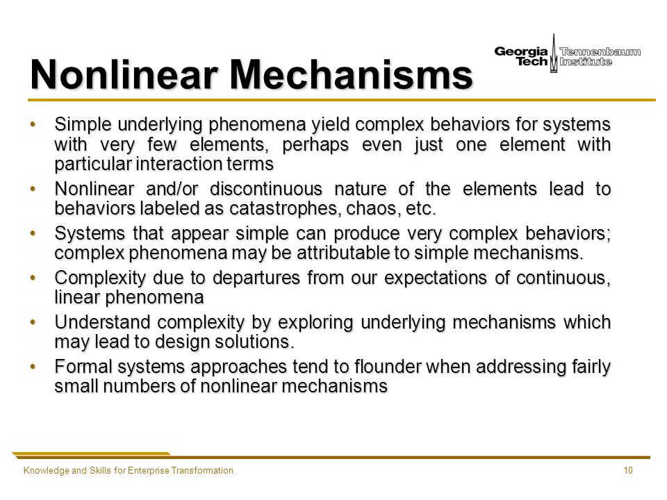 Knowledge and Skills for Enterprise Transformation.10 Nonlinear Mechanisms Simple underlying phenomena yield complex behaviors for systems with very few elements, perhaps even just one element with particular interaction termsSimple underlying phenomena yield complex behaviors for systems with very few elements, perhaps even just one element with particular interaction terms Nonlinear and/or discontinuous nature of the elements lead to behaviors labeled as catastrophes, chaos, etc.Nonlinear and/or discontinuous nature of the elements lead to behaviors labeled as catastrophes, chaos, etc.