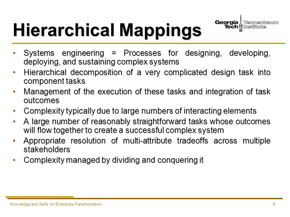 Knowledge and Skills for Enterprise Transformation.8 Hierarchical Mappings Systems engineering = Processes for designing, developing, deploying, and sustaining complex systemsSystems engineering = Processes for designing, developing, deploying, and sustaining complex systems Hierarchical decomposition of a very complicated design task into component tasksHierarchical decomposition of a very complicated design task into component tasks Management of the execution of these tasks and integration of task outcomesManagement of the execution of these tasks and integration of task outcomes Complexity typically due to large numbers of interacting elementsComplexity typically due to large numbers of interacting elements A large number of reasonably straightforward tasks whose outcomes will flow together to create a successful complex systemA large number of reasonably straightforward tasks whose outcomes will flow together to create a successful complex system Appropriate resolution of multi-attribute tradeoffs across multiple stakeholdersAppropriate resolution of multi-attribute tradeoffs across multiple stakeholders Complexity managed by dividing and conquering itComplexity managed by dividing and conquering it