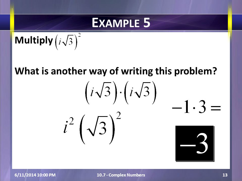 Multiply What is another way of writing this problem? 6/11/2014 10:01 PM10.7 - Complex Numbers13 E XAMPLE 5