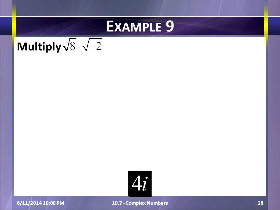 Multiply 6/11/2014 10:01 PM10.7 - Complex Numbers18 E XAMPLE 9