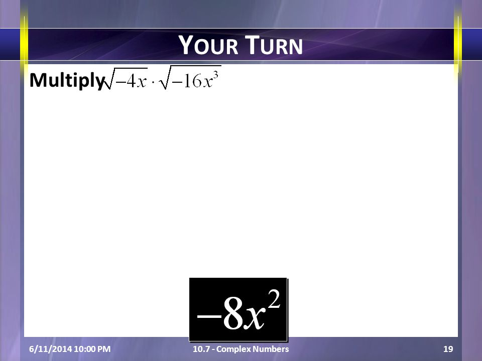 Multiply 6/11/2014 10:01 PM10.7 - Complex Numbers19 Y OUR T URN