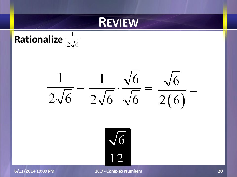Rationalize 6/11/2014 10:01 PM10.7 - Complex Numbers20 R EVIEW