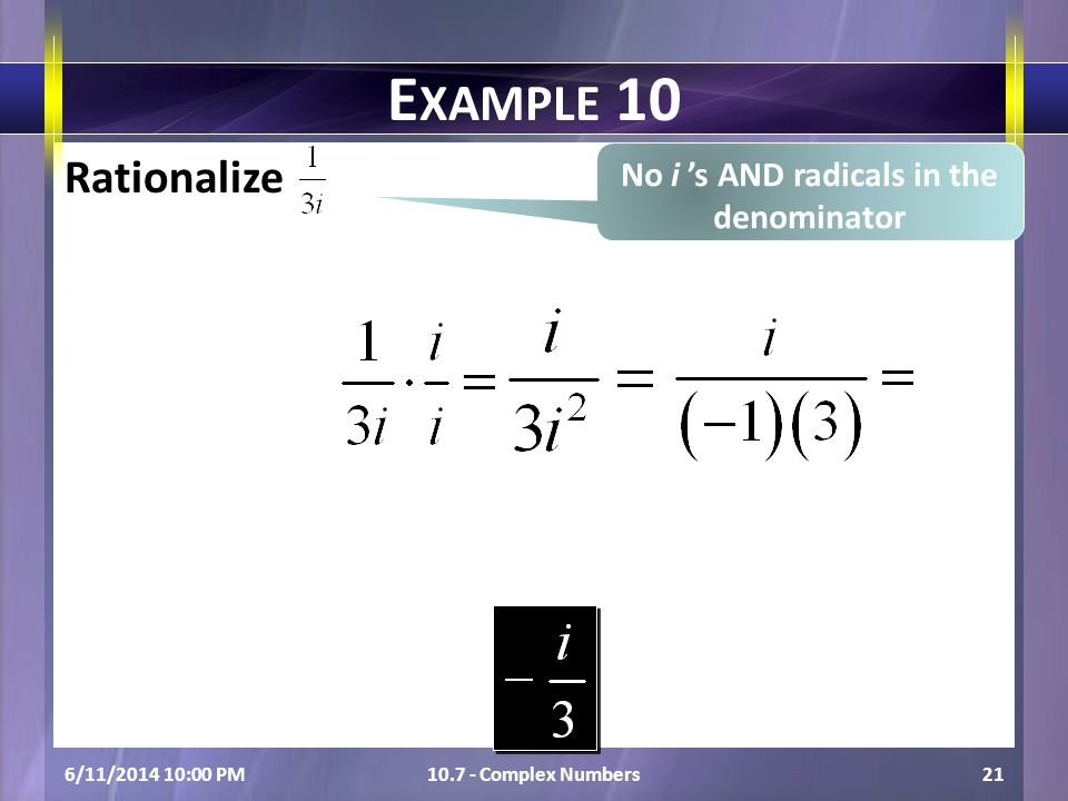 Rationalize 6/11/2014 10:01 PM10.7 - Complex Numbers21 E XAMPLE 10 No i s AND radicals in the denominator
