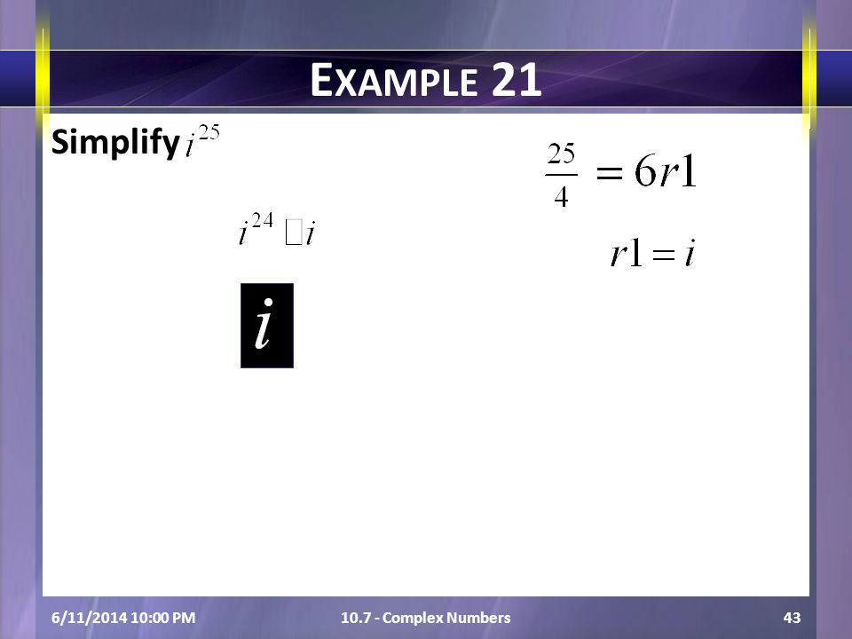 Simplify 6/11/2014 10:01 PM10.7 - Complex Numbers43 E XAMPLE 21
