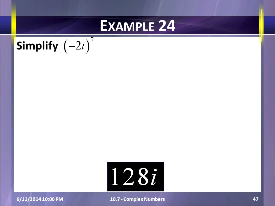Simplify 6/11/2014 10:01 PM10.7 - Complex Numbers47 E XAMPLE 24