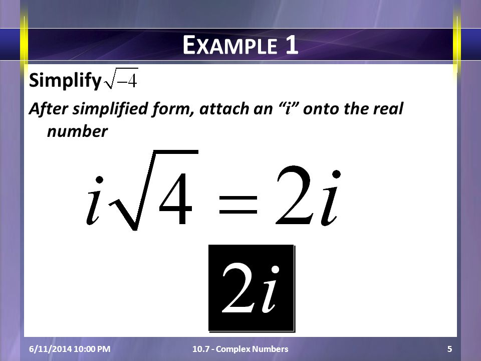 6/11/2014 10:01 PM10.7 - Complex Numbers5 E XAMPLE 1 Simplify After simplified form, attach an i onto the real number