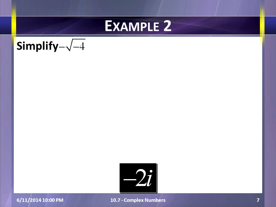 Simplify 6/11/2014 10:01 PM10.7 - Complex Numbers7 E XAMPLE 2