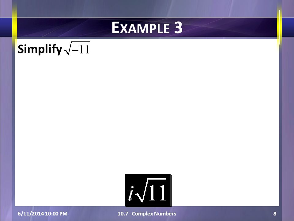 Simplify 6/11/2014 10:01 PM10.7 - Complex Numbers8 E XAMPLE 3