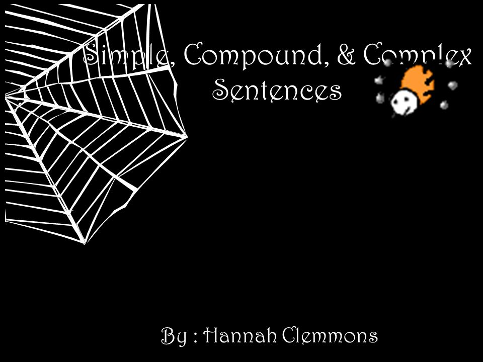 Simple, Compound, & Complex Sentences By : Hannah Clemmons