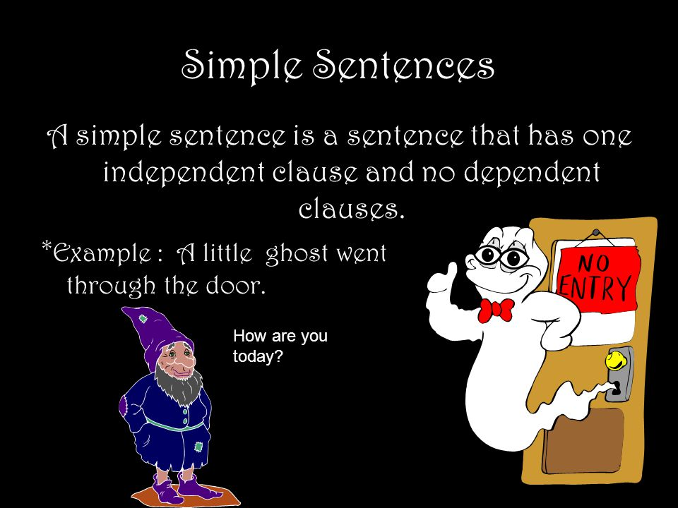 Simple Sentences A simple sentence is a sentence that has one independent clause and no dependent clauses.