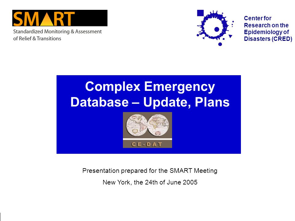New York / 24.06.2005 Complex Emergency Database Page 1 Center for Research on the Epidemiology of Disasters (CRED) Complex Emergency Database – Update, Plans Presentation prepared for the SMART Meeting New York, the 24th of June 2005