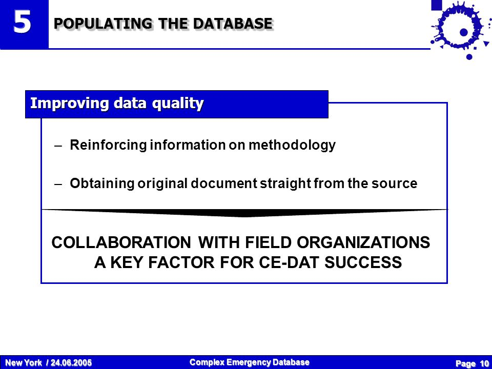 New York / 24.06.2005 Complex Emergency Database Page 10 –Reinforcing information on methodology –Obtaining original document straight from the source COLLABORATION WITH FIELD ORGANIZATIONS A KEY FACTOR FOR CE-DAT SUCCESS POPULATING THE DATABASE Improving data quality