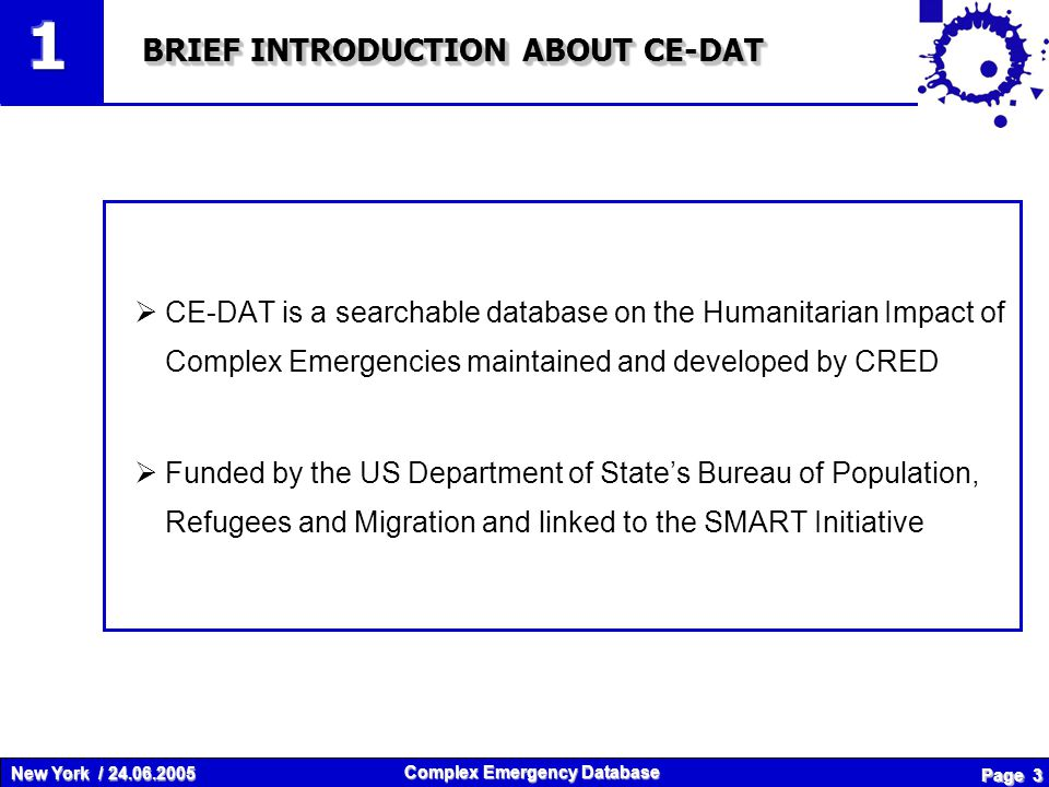 New York / 24.06.2005 Complex Emergency Database Page 4 OBJECTIVES OF CE-DAT COMPLEX EMERGENCY DATABASE Publicly accessible online database To promote efectiveness through evidence based trend analyses and impact briefings Key nutritional, health and mortality indicators for rational humanitarian aid decision making