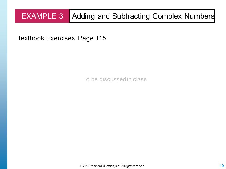 EXAMPLE 3 Adding and Subtracting Complex Numbers Textbook Exercises Page 115 10 © 2010 Pearson Education, Inc. All rights reserved To be discussed in