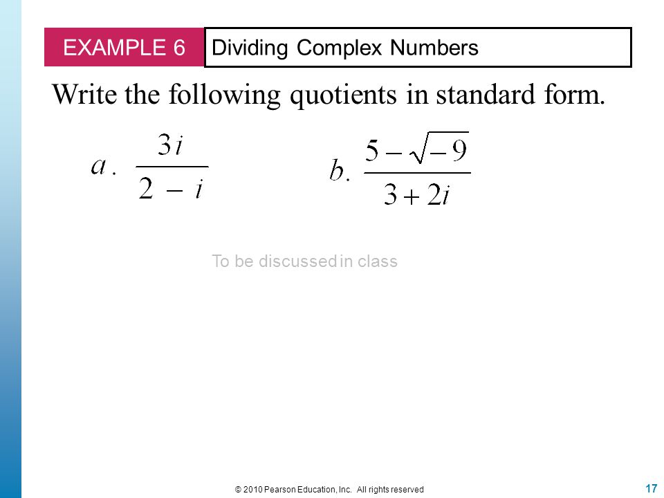 EXAMPLE 6 Dividing Complex Numbers Write the following quotients in standard form. 17 © 2010 Pearson Education, Inc. All rights reserved To be discuss