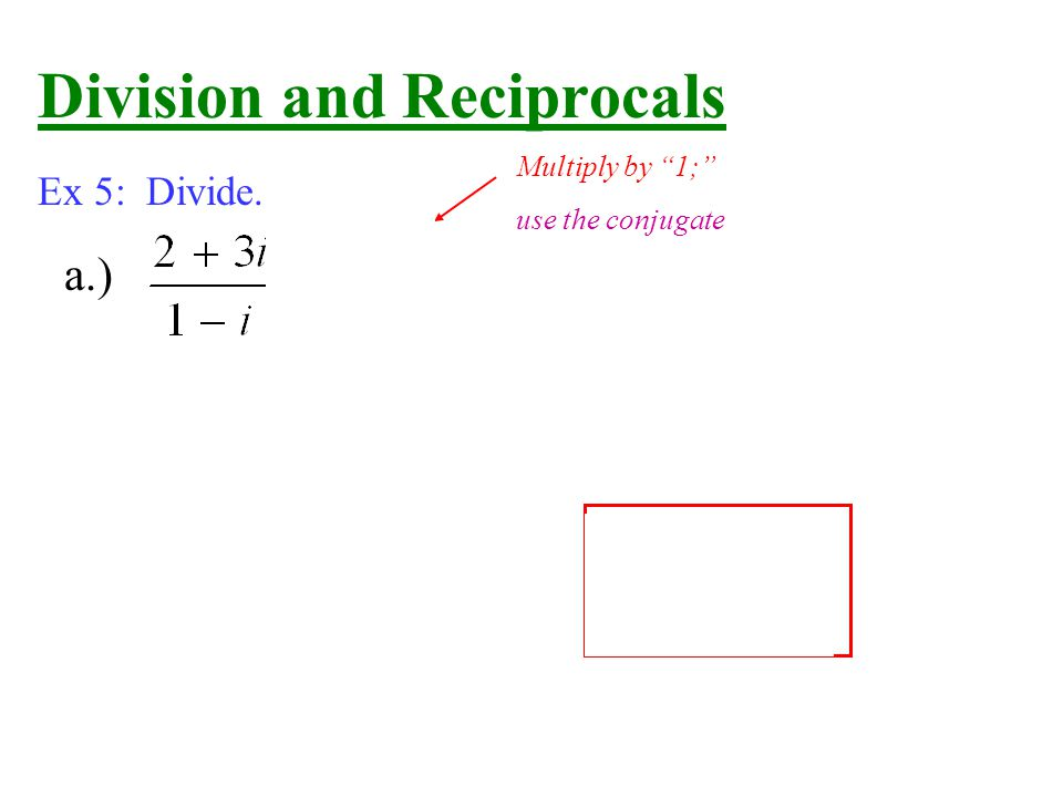 Division and Reciprocals Ex 5: Divide. a.) Multiply by 1; use the conjugate