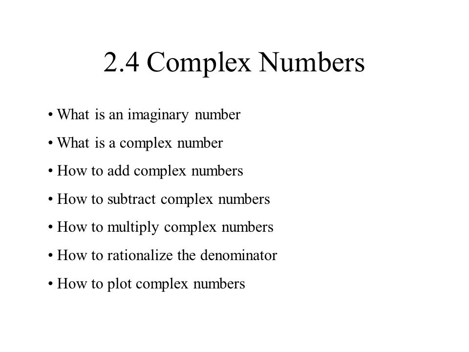 2.4 Complex Numbers What is an imaginary number What is a complex number How to add complex numbers How to subtract complex numbers How to multiply complex numbers How to rationalize the denominator How to plot complex numbers