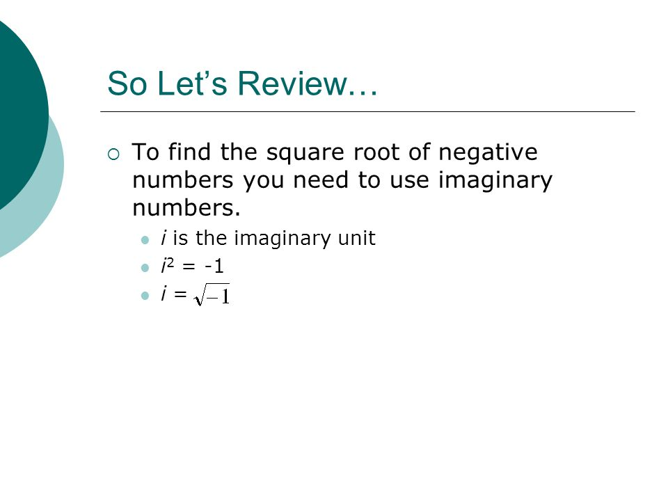 So Lets Review… To find the square root of negative numbers you need to use imaginary numbers.