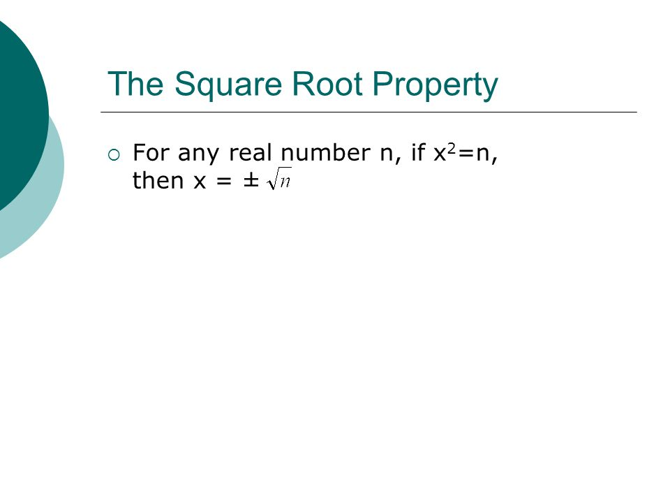 The Square Root Property For any real number n, if x 2 =n, then x = ±